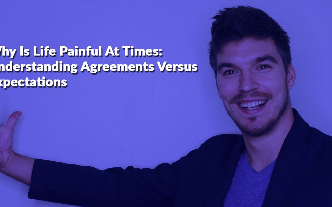 Why Is Life Painful At Times: Understanding Agreements Versus Expectations