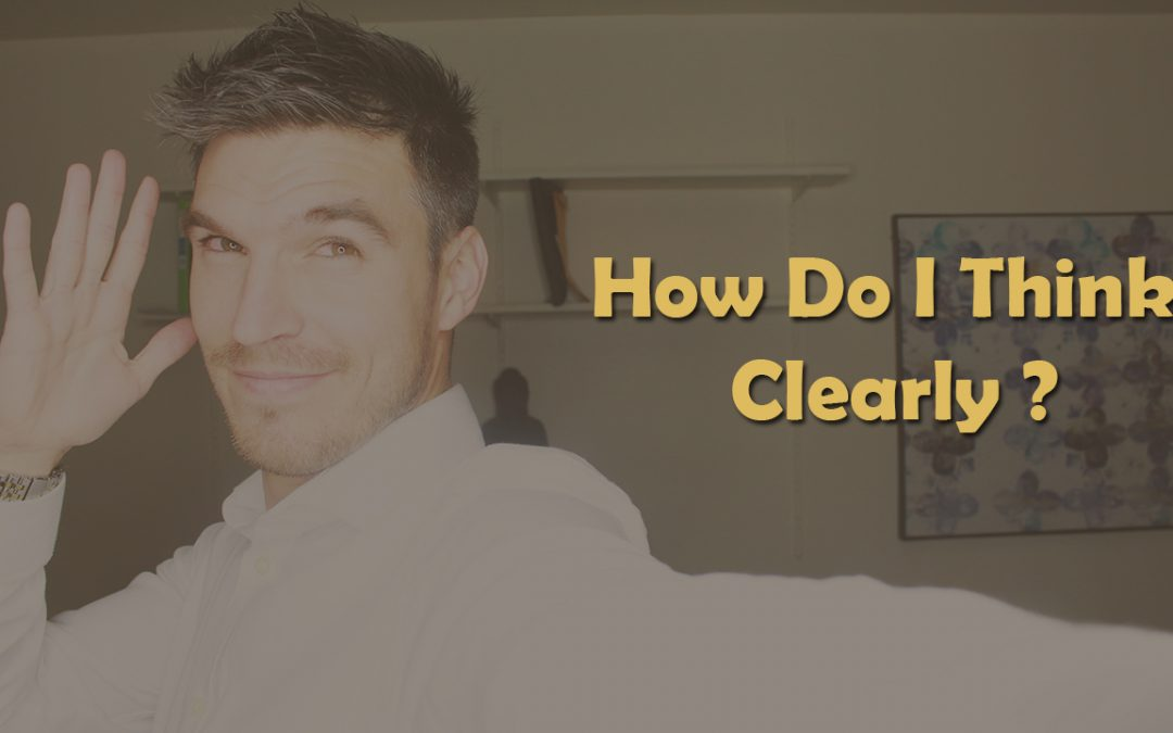 How Do I Think Clearly?